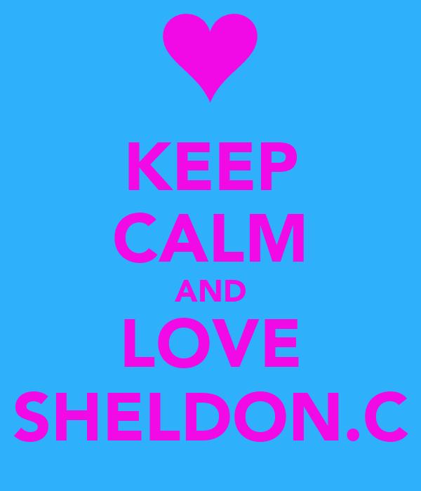 KEEP CALM AND LOVE SHELDON.C