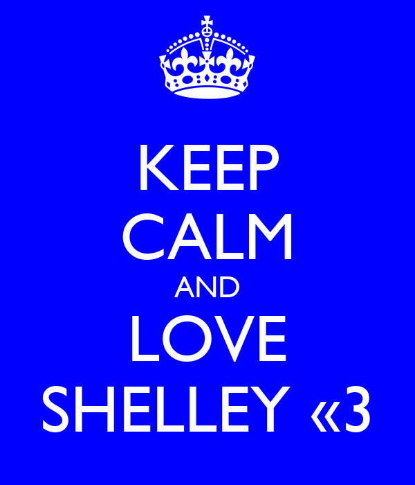 KEEP CALM AND LOVE SHELLEY «3