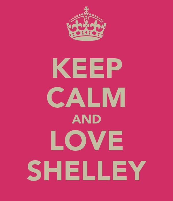 KEEP CALM AND LOVE SHELLEY
