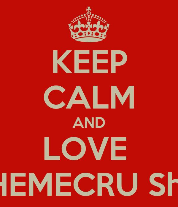 KEEP CALM AND LOVE  SHEMECRU Shin