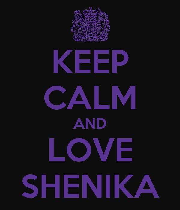 KEEP CALM AND LOVE SHENIKA