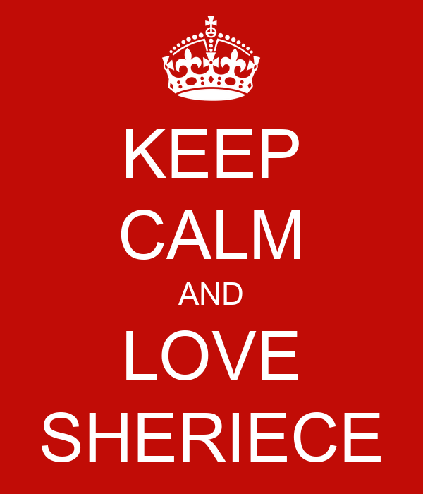 KEEP CALM AND LOVE SHERIECE