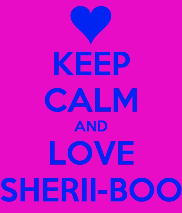 KEEP CALM AND LOVE SHERII-BOO