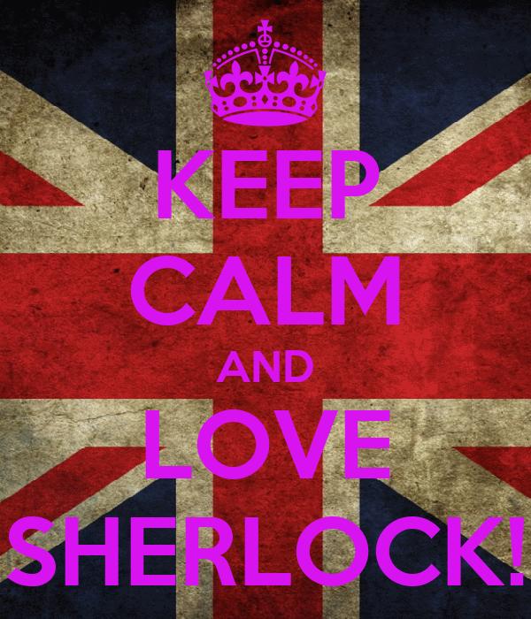 KEEP CALM AND LOVE SHERLOCK!