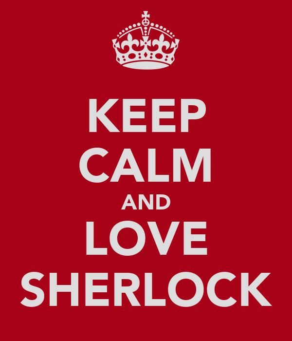 KEEP CALM AND LOVE SHERLOCK