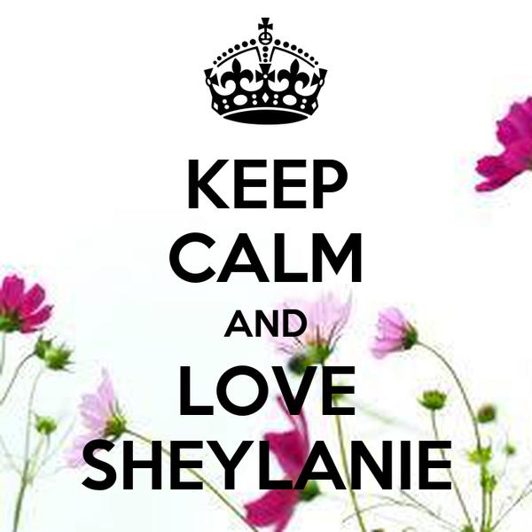 KEEP CALM AND LOVE SHEYLANIE