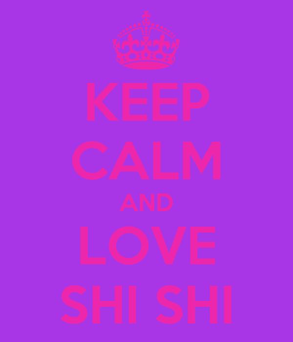 KEEP CALM AND LOVE SHI SHI