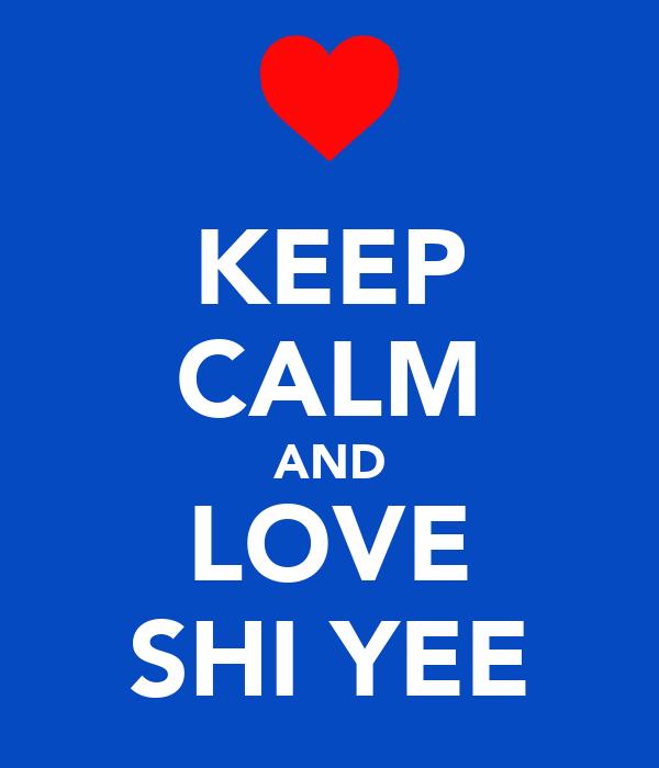 KEEP CALM AND LOVE SHI YEE