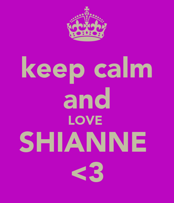 keep calm and LOVE  SHIANNE  <3