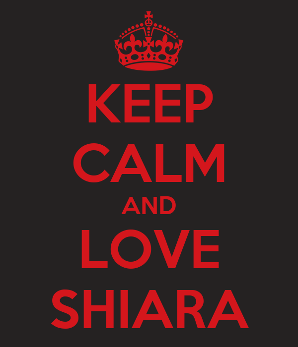 KEEP CALM AND LOVE SHIARA