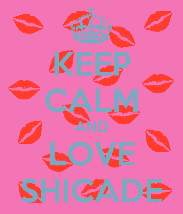 KEEP CALM AND LOVE SHICADE