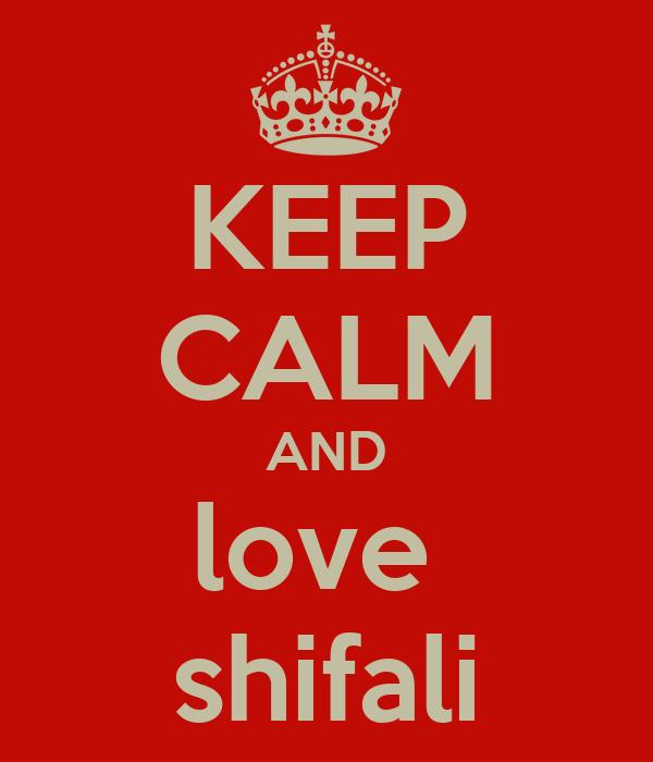 KEEP CALM AND love  shifali