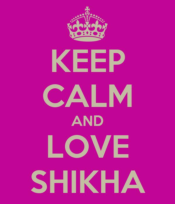 KEEP CALM AND LOVE SHIKHA