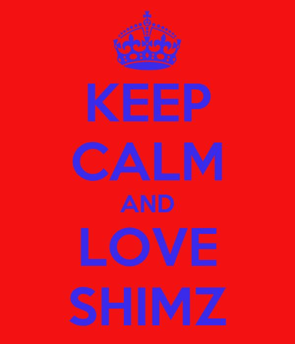 KEEP CALM AND LOVE SHIMZ