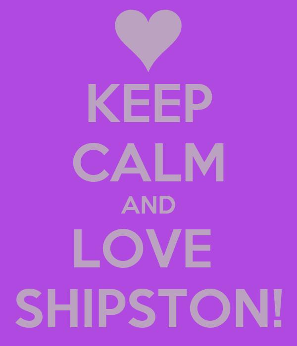 KEEP CALM AND LOVE  SHIPSTON!