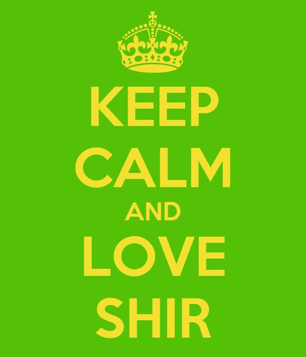 KEEP CALM AND LOVE SHIR