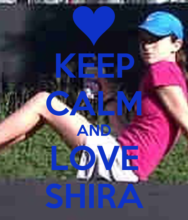 KEEP CALM AND LOVE SHIRA