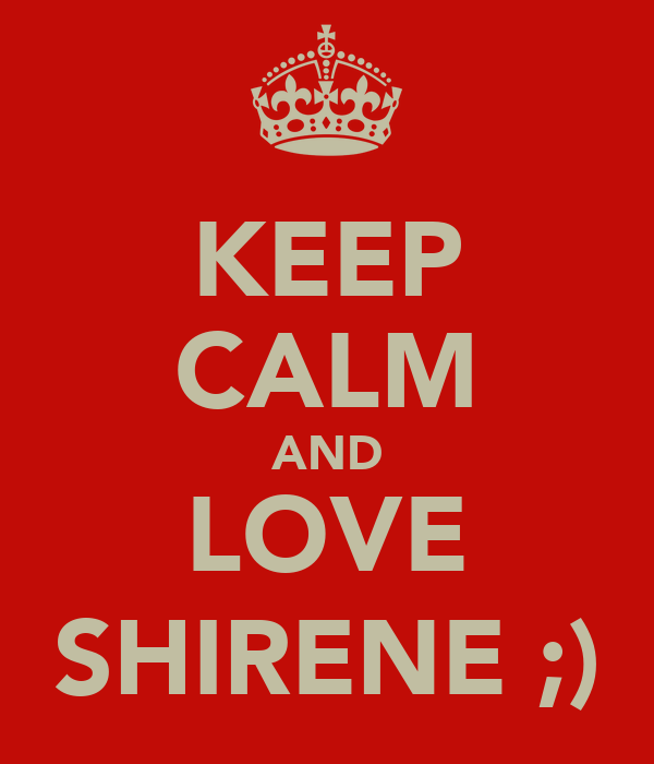 KEEP CALM AND LOVE SHIRENE ;)