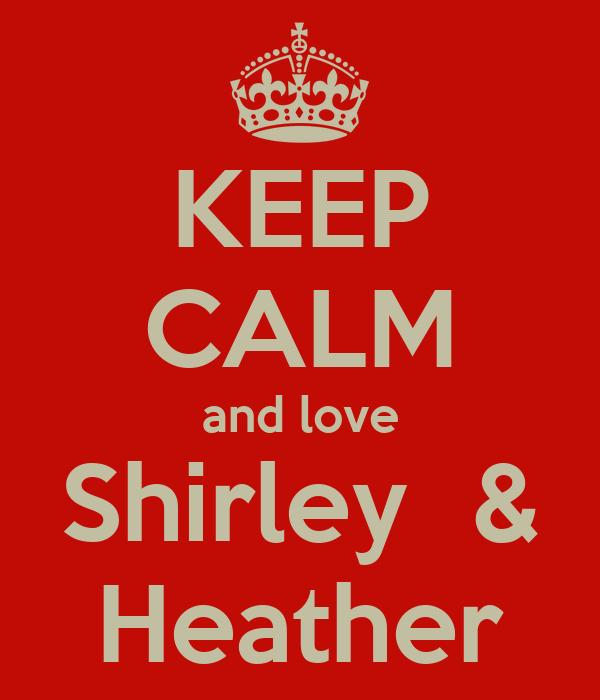 KEEP CALM and love Shirley  & Heather