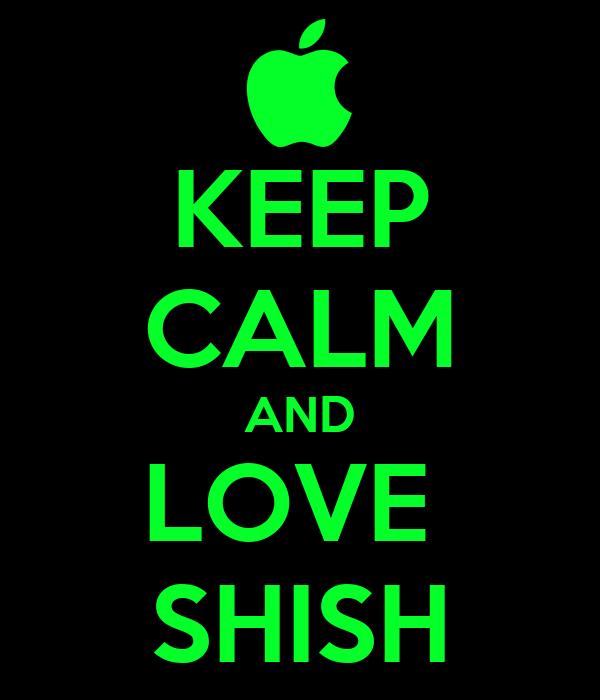 KEEP CALM AND LOVE  SHISH