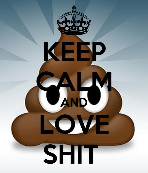 KEEP CALM AND LOVE SHIT