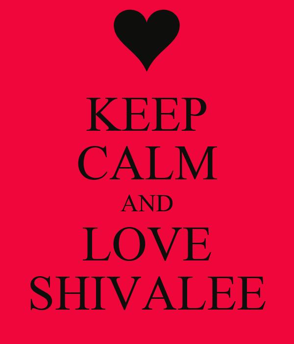 KEEP CALM AND LOVE SHIVALEE