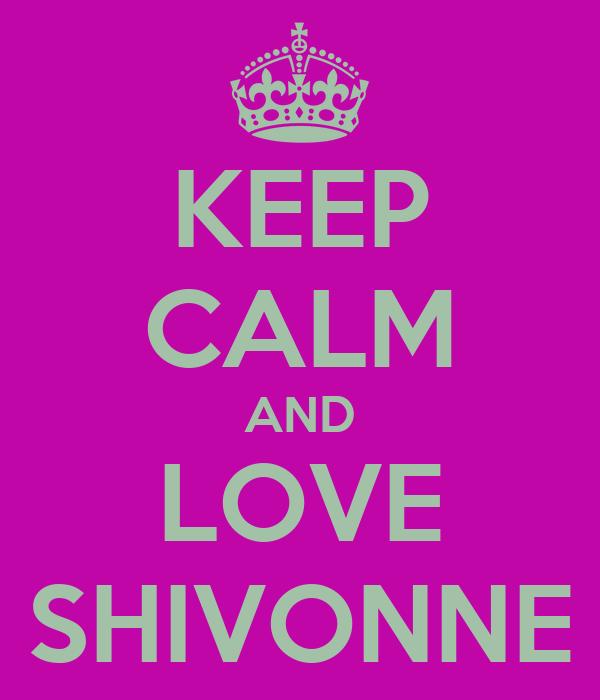 KEEP CALM AND LOVE SHIVONNE