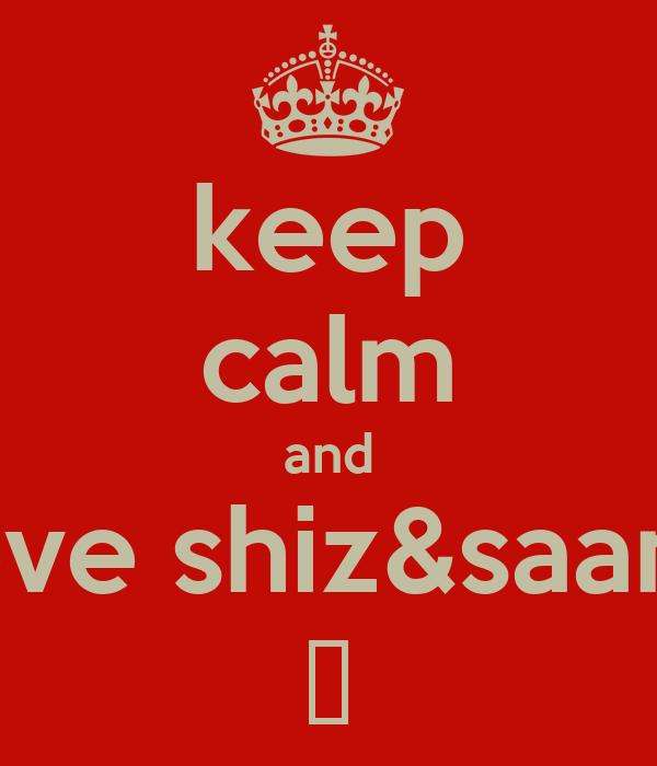 keep calm and love shiz&saanz ❤