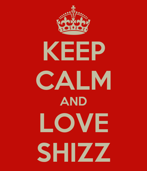KEEP CALM AND LOVE SHIZZ