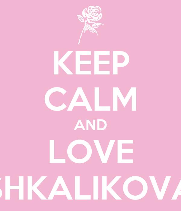 KEEP CALM AND LOVE SHKALIKOVA
