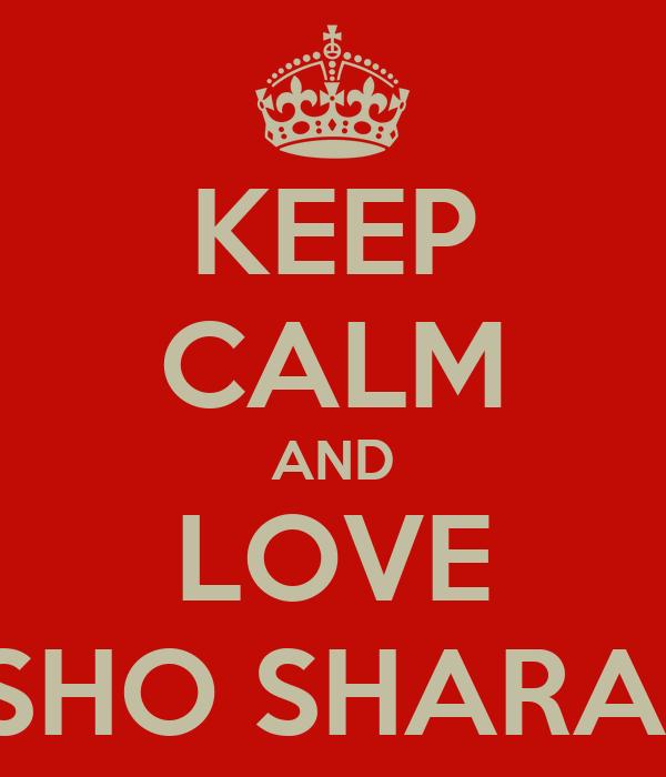 KEEP CALM AND LOVE SHO SHARA