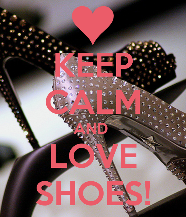 KEEP CALM AND  LOVE SHOES!