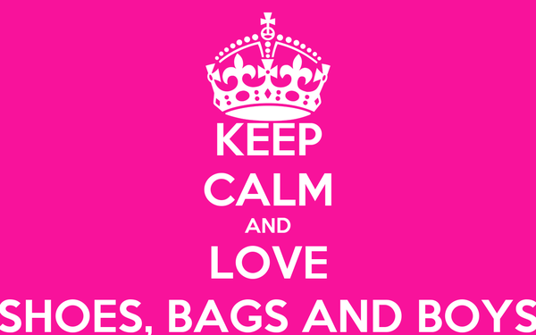 KEEP CALM AND LOVE SHOES, BAGS AND BOYS