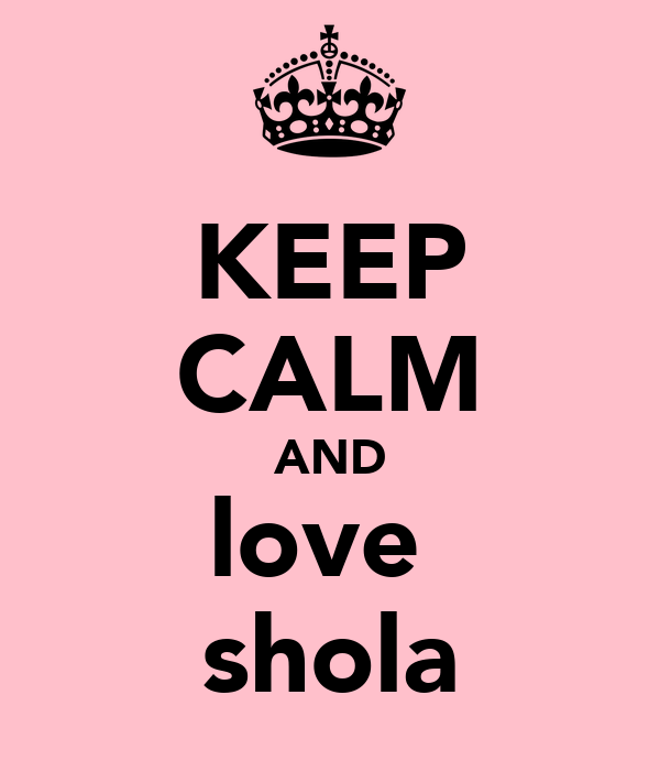KEEP CALM AND love  shola