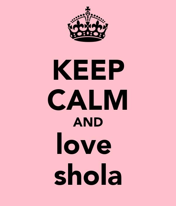 KEEP CALM AND love  shola