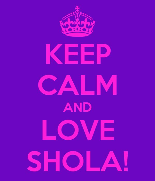 KEEP CALM AND LOVE SHOLA!