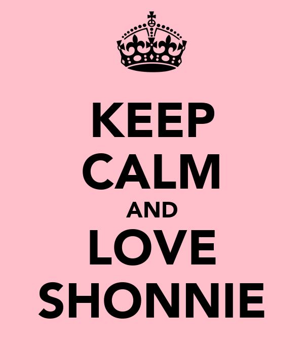 KEEP CALM AND LOVE SHONNIE