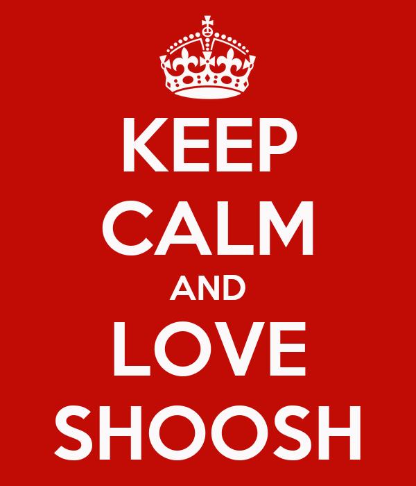 KEEP CALM AND LOVE SHOOSH