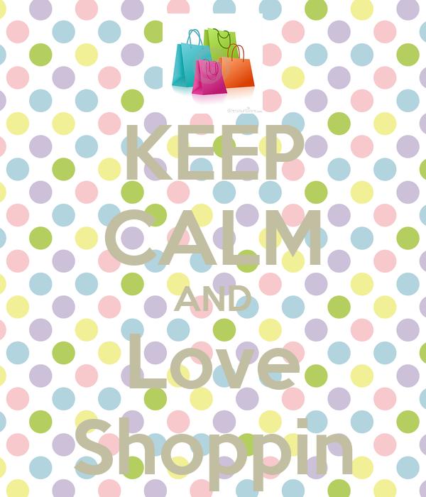KEEP CALM AND Love Shoppin