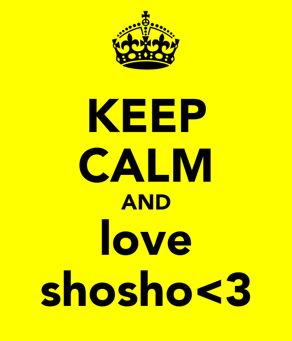 KEEP CALM AND love shosho<3