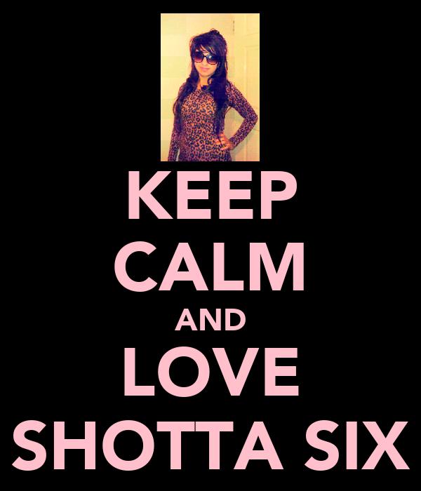 KEEP CALM AND LOVE SHOTTA SIX