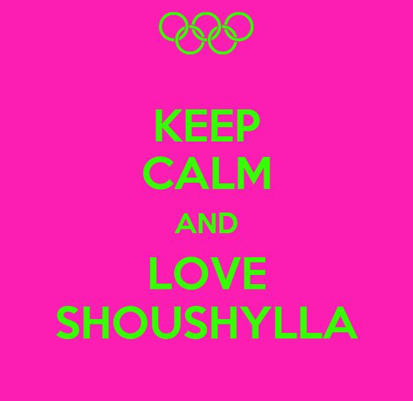 KEEP CALM AND LOVE SHOUSHYLLA