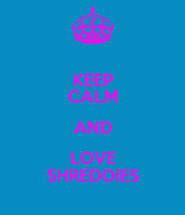 KEEP CALM AND LOVE SHREDDIES