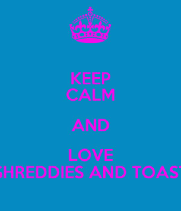 KEEP CALM AND LOVE SHREDDIES AND TOAST