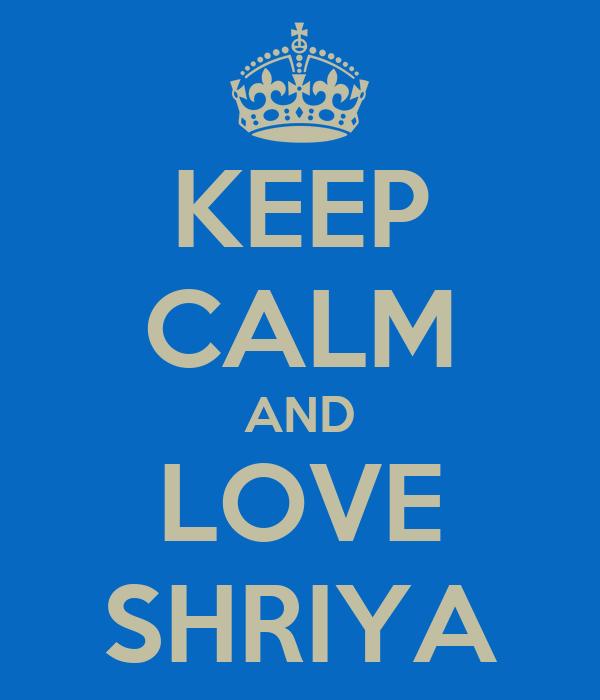 KEEP CALM AND LOVE SHRIYA