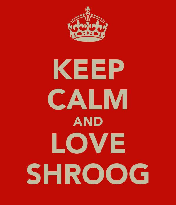 KEEP CALM AND LOVE SHROOG