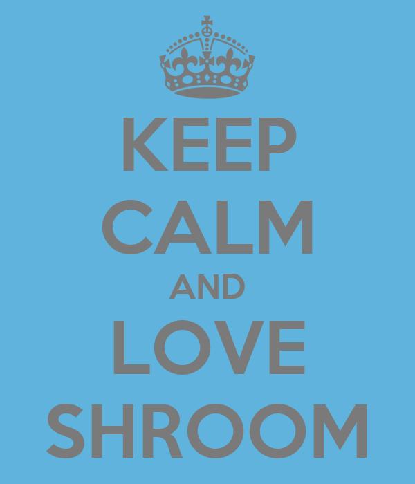 KEEP CALM AND LOVE SHROOM