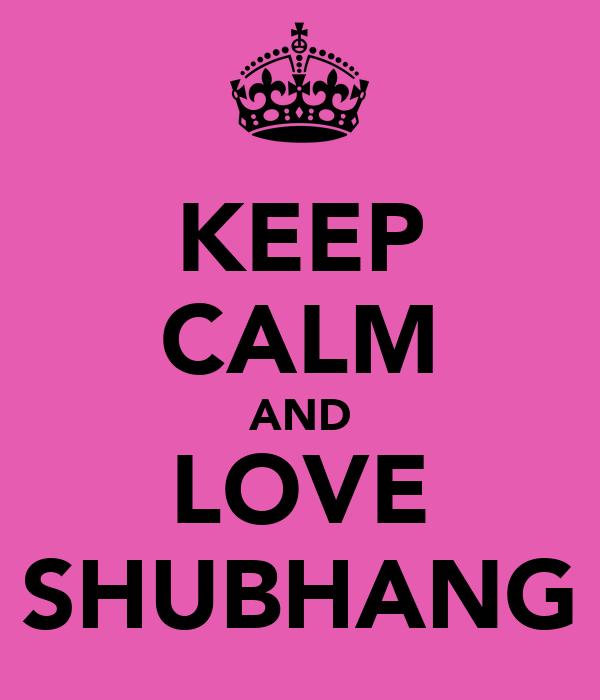 KEEP CALM AND LOVE SHUBHANG