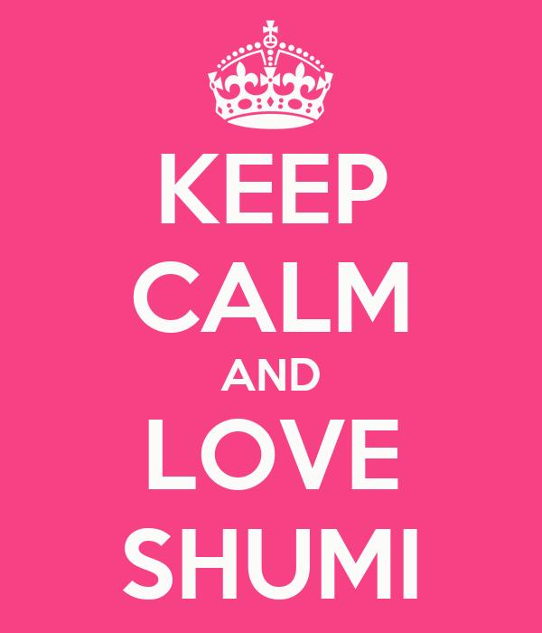 KEEP CALM AND LOVE SHUMI