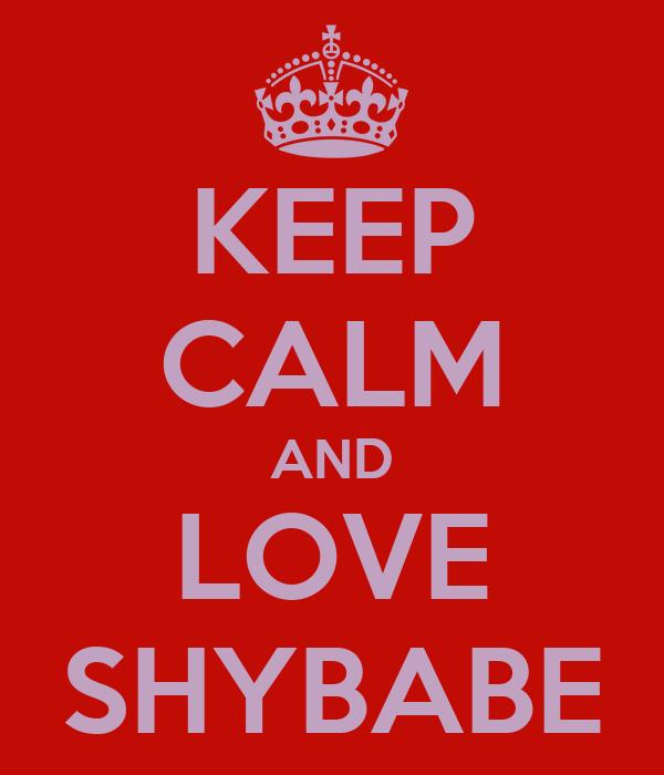 KEEP CALM AND LOVE SHYBABE